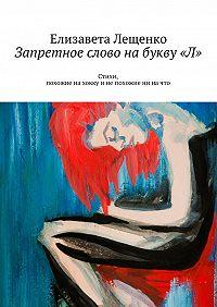 Елизавета Лещенко - Запретное слово набукву«Л». Стихи, похожие нахокку инепохожие ни начто