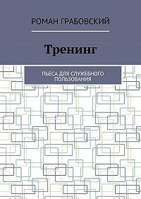 Роман Грабовский -Тренинг. Пьеса для служебного пользования