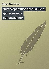 Денис Фонвизин - Чистосердечное признание в делах моих и помышлениях
