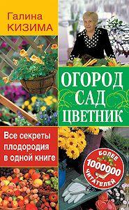 Галина Кизима - Огород, сад, цветник. Все секреты плодородия в одной книге