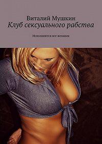 Виталий Мушкин -Клуб сексуального рабства. Исполняются все желания