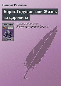 Наталья Резанова -Борис Годунов, или Жизнь за царевича