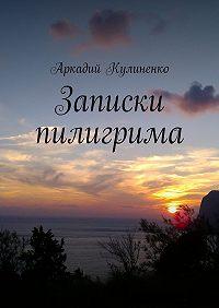 Аркадий Кулиненко -Записки пилигрима