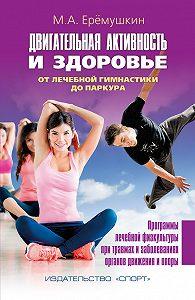 М. А. Еремушкин -Двигательная активность и здоровье. От лечебной гимнастики до паркура