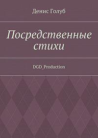 Денис Голуб -Посредственные стихи. DGD_Production