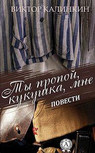 Виктор Калинкин -Ты пропой, кукушка, мне. (Повести)
