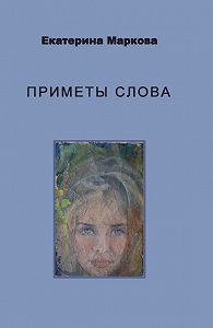 Екатерина Маркова -Приметы слова