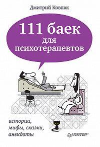 Дмитрий Ковпак -111 баек для психотерапевтов