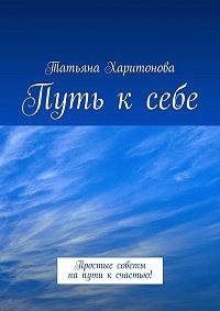 Татьяна Харитонова -Путь ксебе. Простые советы напути ксчастью!