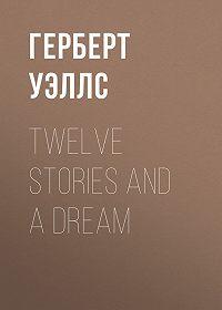 Герберт Уэллс -Twelve Stories and a Dream