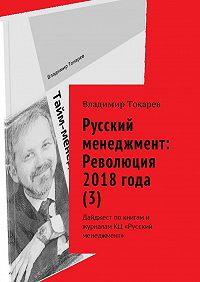 Владимир Токарев -Русский менеджмент: Революция 2018 года (3). Дайджест по книгам и журналам КЦ «Русский менеджмент»
