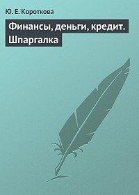 Ю. Е. Короткова -Финансы, деньги, кредит. Шпаргалка