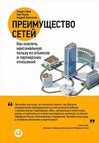 Андрей Шипилов, Генрих Грив, Тим Роули - Преимущество сетей. Как извлечь максимальную пользу из альянсов и партнерских отношений