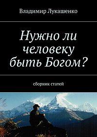 Владимир Лукашенко -Нужноли человеку быть Богом?