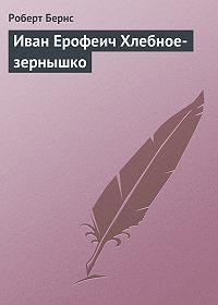 Роберт Бернс -Иван Ерофеич Хлебное-зернышко