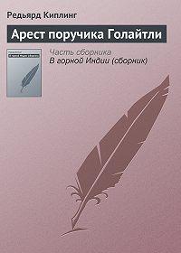 Редьярд Киплинг - Арест поручика Голайтли