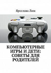 Ярослава Лим -Компьютерные игры идети: советы для родителей