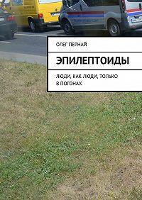 Олег Пернай -Эпилептоиды. Люди, как люди, только впогонах
