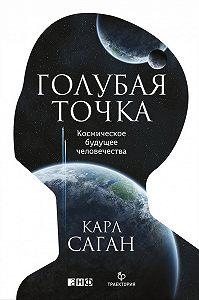 Карл Саган -Голубая точка. Космическое будущее человечества