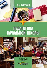 Иван Павлович Подласый -Педагогика начальной школы: учебник