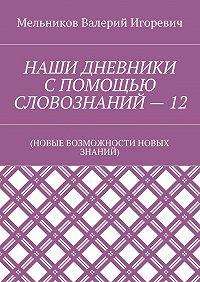 Валерий Мельников -НАШИ ДНЕВНИКИ СПОМОЩЬЮ СЛОВОЗНАНИЙ–12. (НОВЫЕ ВОЗМОЖНОСТИ НОВЫХ ЗНАНИЙ)