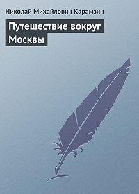 Николай Карамзин -Путешествие вокруг Москвы