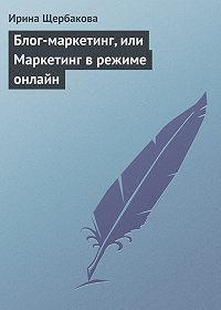 Ирина Щербакова - Блог-маркетинг, или Маркетинг в режиме онлайн