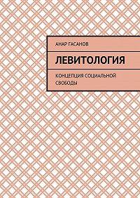 Анар Гасанов -Левитология. Концепция социальной свободы