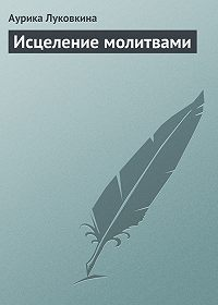 Аурика Луковкина - Исцеление молитвами