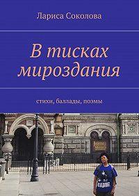 Лариса Соколова -Втисках мироздания. стихи, баллады, поэмы