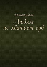 Вячеслав Прах -Людям нехватаетгуб