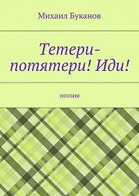Михаил Буканов -Тетери-потятери!Иди! Поэзия