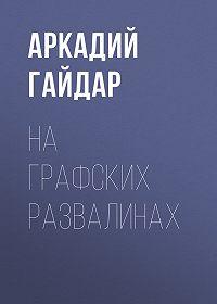 Аркадий Гайдар -На графских развалинах