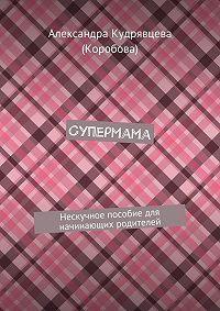 Александра Кудрявцева (Коробова) -Супермама. Нескучное пособие для начинающих родителей
