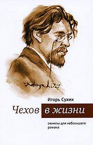 И. Н. Сухих -Чехов в жизни. Cюжеты для небольшого романа