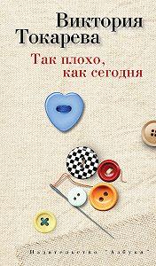 Виктория Токарева -Так плохо, как сегодня (сборник)