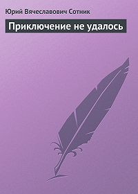 Юрий Вячеславович Сотник - Приключение не удалось