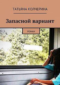Татьяна Колчерина -Запасной вариант. Роман