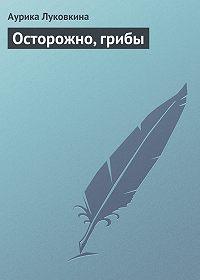 Аурика Луковкина - Осторожно, грибы