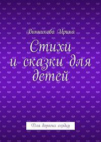 Винникова Ирина -Стихи исказки для детей. Для дорогих сердцу