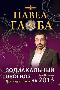 Павел Глоба -Зодиакальный прогноз на 2013 год. Для каждого знака