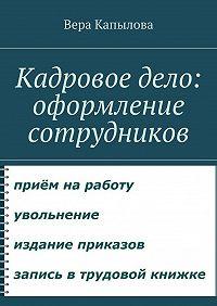 Вера Капылова -Кадровое дело: оформление сотрудников