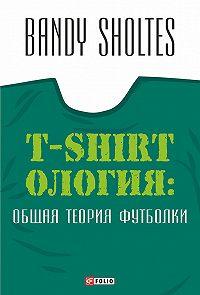 Bandy Sholtes - T-Shirtoлогия. Общая теория футболки. Полутрикотажный роман
