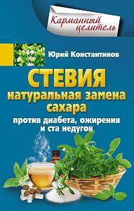 Юрий Константинов -Стевия. Натуральная замена сахара. Против диабета, ожирения и ста недугов