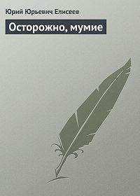 Ю. Ю. Елисеев -Осторожно, мумие