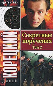 Данил Корецкий -Секретные поручения. Том 2