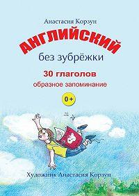 Анастасия Корзун -Английский без зубрёжки. 30глаголов. Образное запоминание