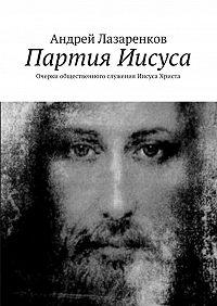 Андрей Лазаренков -Партия Иисуса. Очерки общественного служения Иисуса Христа