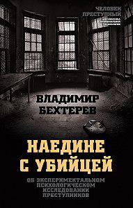 Владимир Михайлович Бехтерев -Наедине с убийцей. Об экспериментальном психологическом исследовании преступников