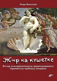 Игорь Филиппов -Жир на кушетке. Взгляд психоаналитически ориентированного терапевта на проблему ожирения